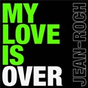 Jean-Roch - My love is over