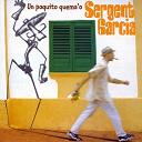 Sergent Garcia - Un Poquito Quema'o