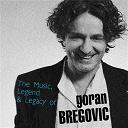 Goran Bregovic - The music, legend & legacy of goran bregovic